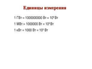 Единицы измерения 1 ГВт = 1000000000 Вт = 109 Вт 1 МВт = 1000000 Вт = 106 Вт