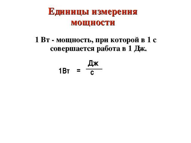 Единицы измерения мощности 1 Вт - мощность, при которой в 1 с совершается раб...