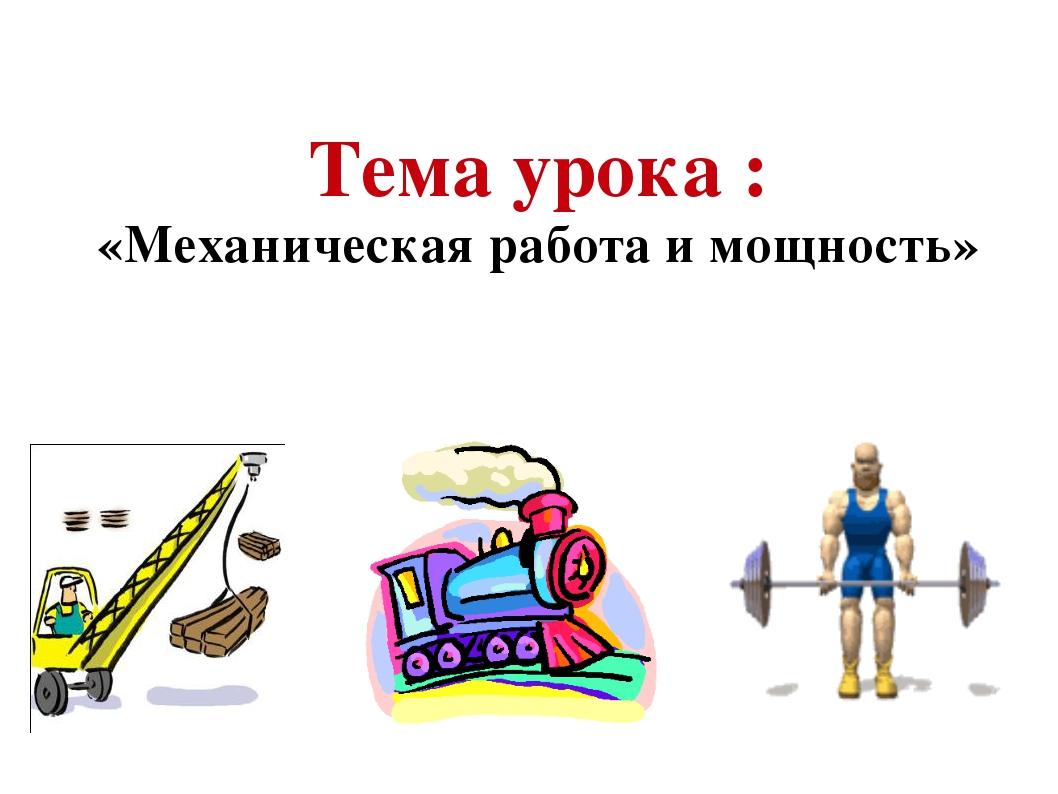 Тема урока : «Механическая работа и мощность»