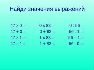 Найди значения выражений 47 х 0 = 0 х 83 = 0 : 56 = 47 + 0 = 0 + 83 = 56 : 1
