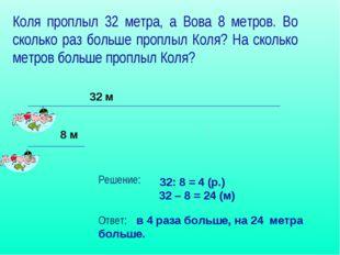 Коля проплыл 32 метра, а Вова 8 метров. Во сколько раз больше проплыл Коля? Н