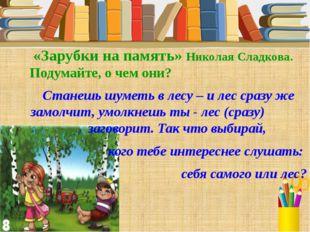 «Зарубки на память» Николая Сладкова. Подумайте, о чем они? Станешь шуметь в