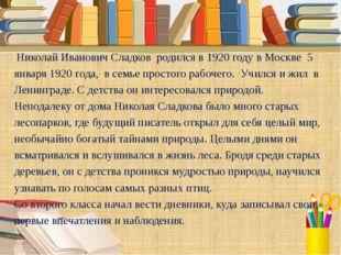 Николай Иванович Сладков родился в 1920 году в Москве 5 января 1920 года, в