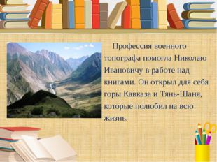 Профессия военного топографа помогла Николаю Ивановичу в работе над книгами.