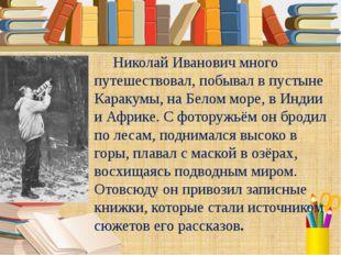 Николай Иванович много путешествовал, побывал в пустыне Каракумы, на Белом м