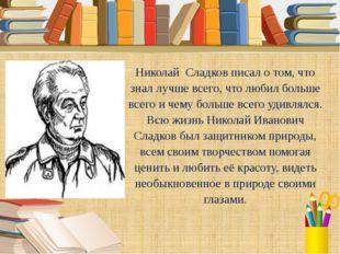 Николай Сладков писал о том, что знал лучше всего, что любил больше всего и ч