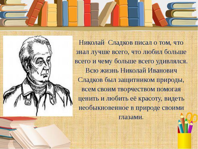 Николай Сладков писал о том, что знал лучше всего, что любил больше всего и ч...