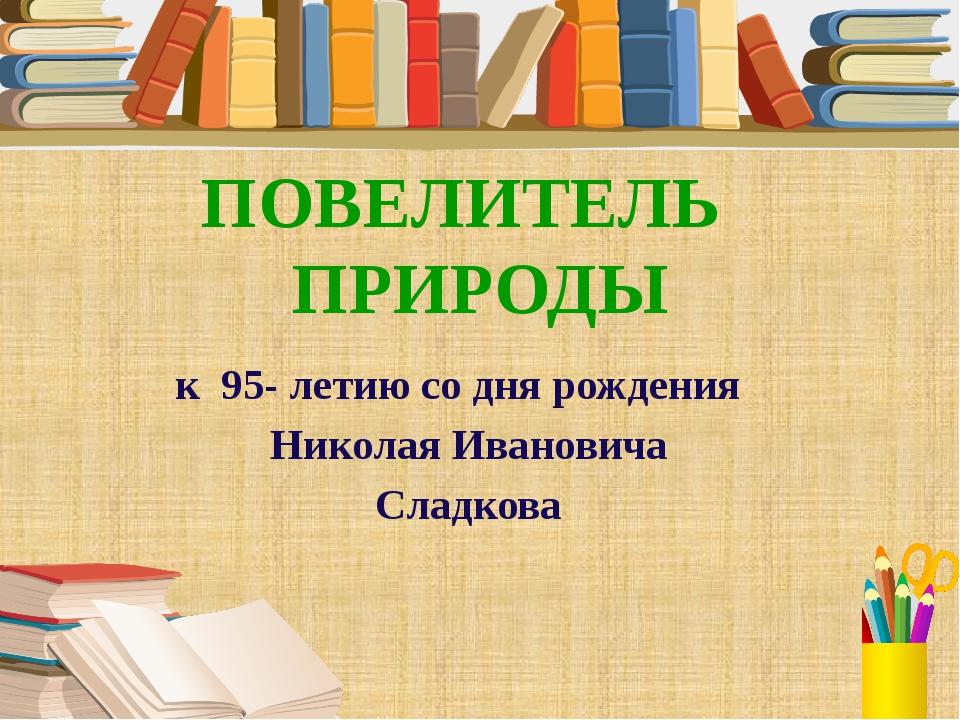 к 95- летию со дня рождения Николая Ивановича Сладкова ПОВЕЛИТЕЛЬ ПРИРОДЫ