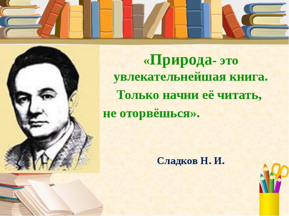 «Природа- это увлекательнейшая книга. Только начни её читать, не оторвёшься»....