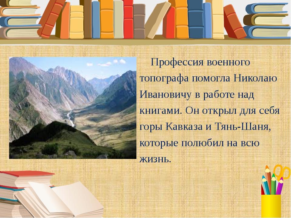 Профессия военного топографа помогла Николаю Ивановичу в работе над книгами....