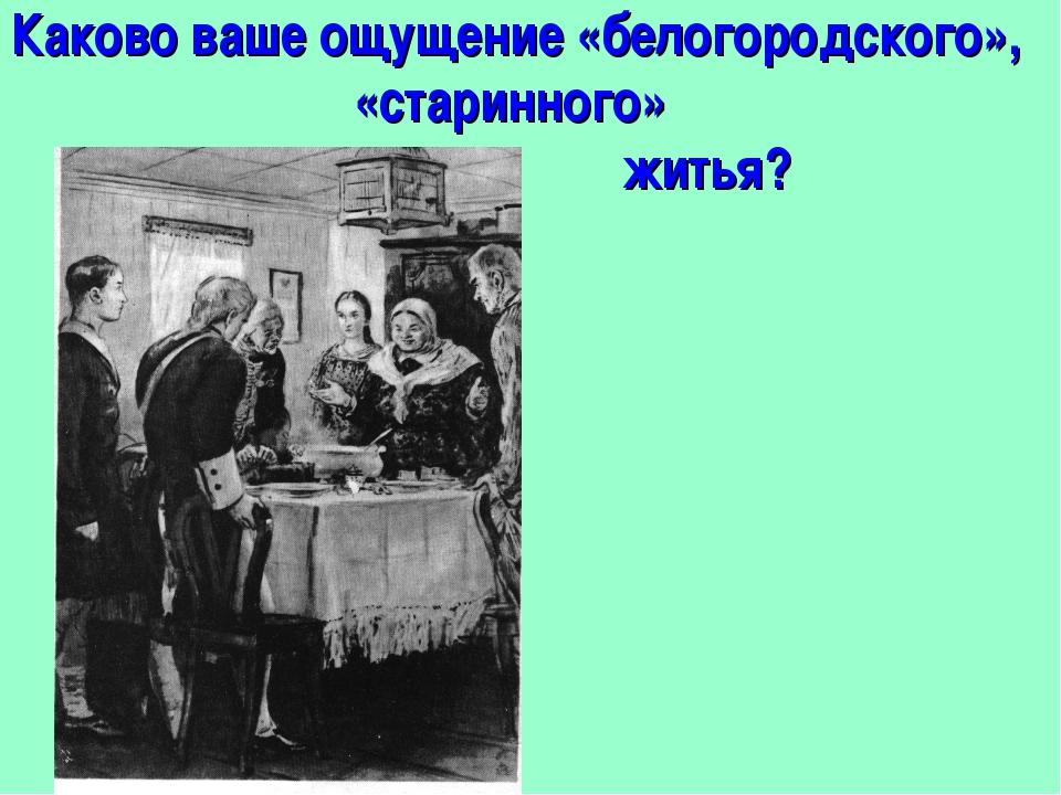 Каково ваше ощущение «белогородского», «старинного» житья?
