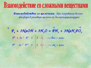 P4 + 3NaOH + 3H2O = PH3 + 3NaH2PO2 Взаимодействие со щелочами. При нагревании