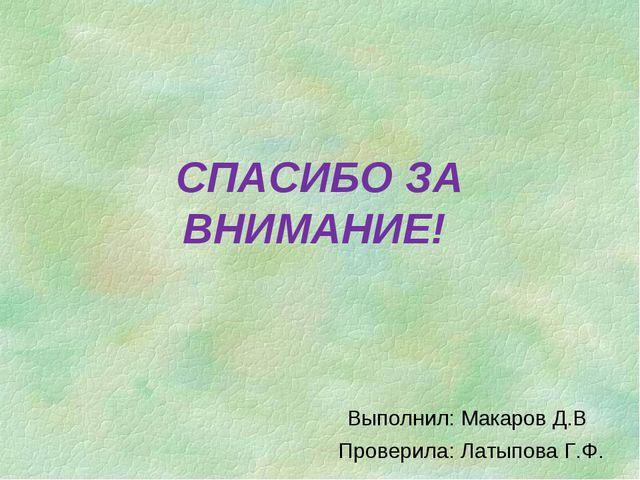 СПАСИБО ЗА ВНИМАНИЕ! Выполнил: Макаров Д.В Проверила: Латыпова Г.Ф.