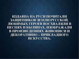 ИЗДАВНА НА РУСИ ПОЧИТАЛИ ЗАЩИТНИКОВ ЗЕМЛИ РУССКОЙ. ЛЮБИМЫХ ГЕРОЕВ ВОСХВАЛЯЛИ