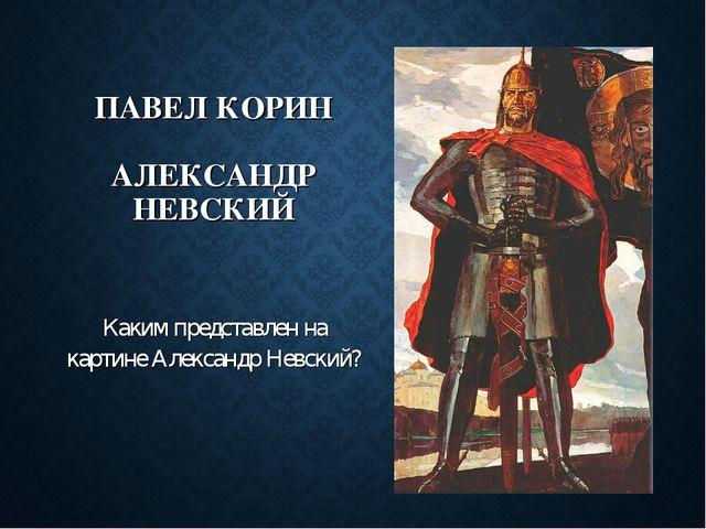 ПАВЕЛ КОРИН АЛЕКСАНДР НЕВСКИЙ Каким представлен на картине Александр Невский?