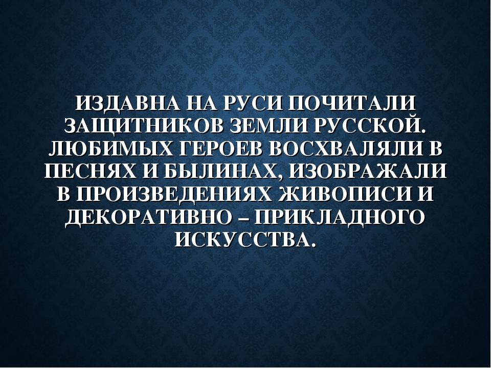 ИЗДАВНА НА РУСИ ПОЧИТАЛИ ЗАЩИТНИКОВ ЗЕМЛИ РУССКОЙ. ЛЮБИМЫХ ГЕРОЕВ ВОСХВАЛЯЛИ...