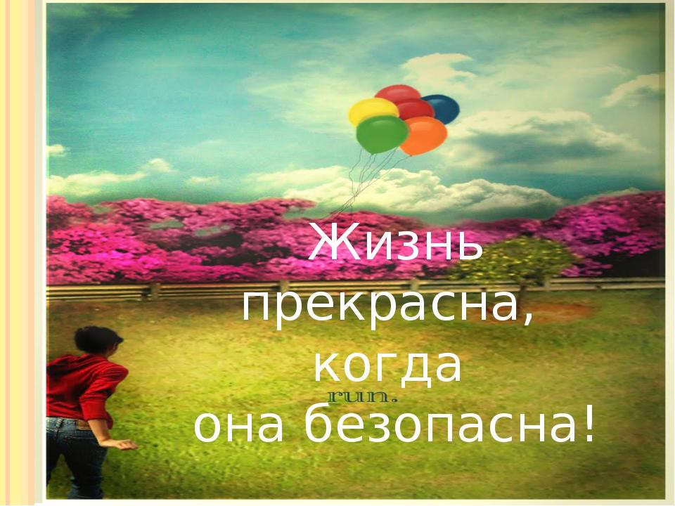Жизнь прекрасна когда она безопасна Жизнь прекрасна, когда она безопасна!