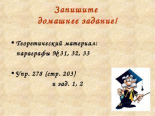Запишите домашнее задание! Теоретический материал: параграфы № 31, 32, 33 Упр