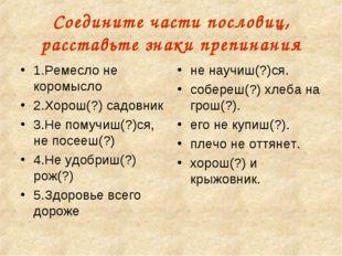 Соедините части пословиц, расставьте знаки препинания 1.Ремесло не коромысло