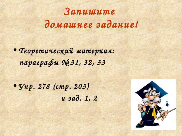 Запишите домашнее задание! Теоретический материал: параграфы № 31, 32, 33 Упр...