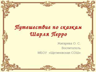Путешествие по сказкам Шарля Перро Жигарева О. С. Воспитатель МБОУ «Щетиновск