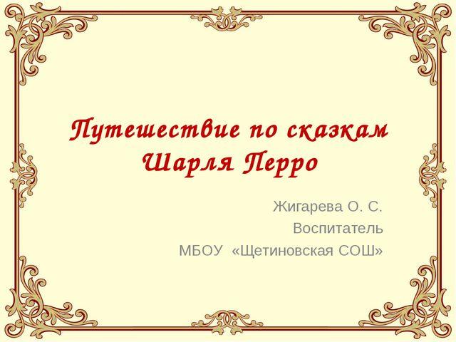 Путешествие по сказкам Шарля Перро Жигарева О. С. Воспитатель МБОУ «Щетиновск...