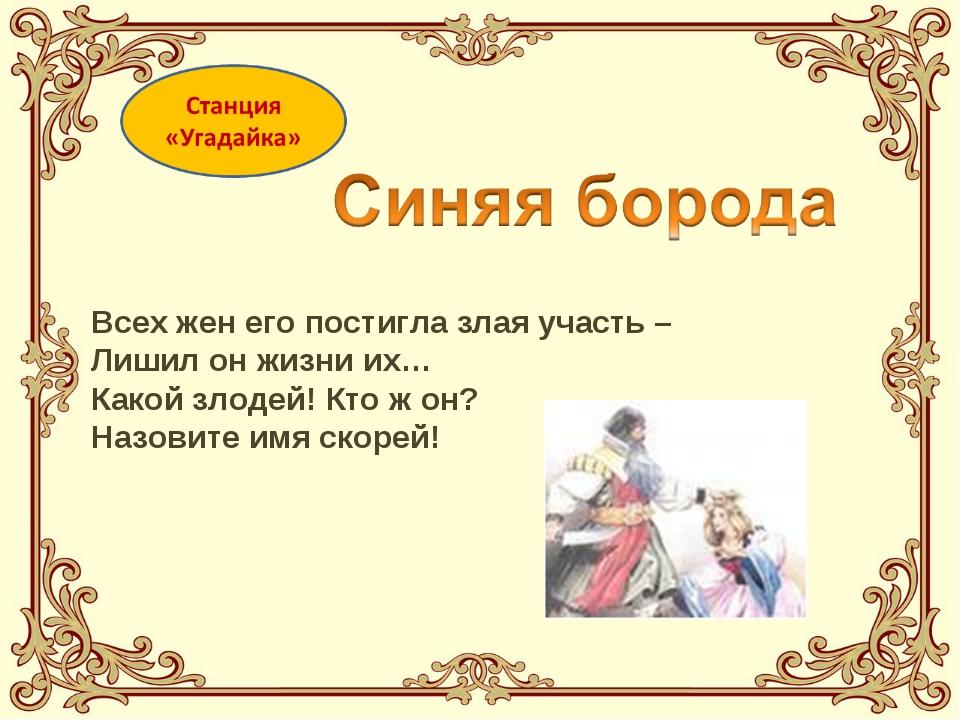 Всех жен его постигла злая участь – Лишил он жизни их… Какой злодей! Кто ж он...