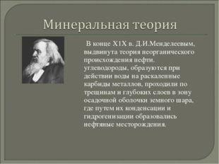 В конце Х1Х в. Д.И.Менделеевым, выдвинута теория неорганического происхожден
