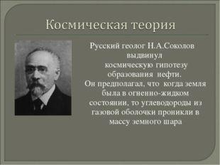 Русский геолог Н.А.Соколов выдвинул космическую гипотезу образования нефти. О