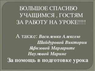 БОЛЬШОЕ СПАСИБО УЧАЩИМСЯ , ГОСТЯМ ЗА РАБОТУ НА УРОКЕ!!!! А также: Василенко