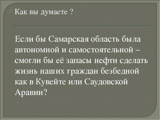 Как вы думаете ? Если бы Самарская область была автономной и самостоятельной...