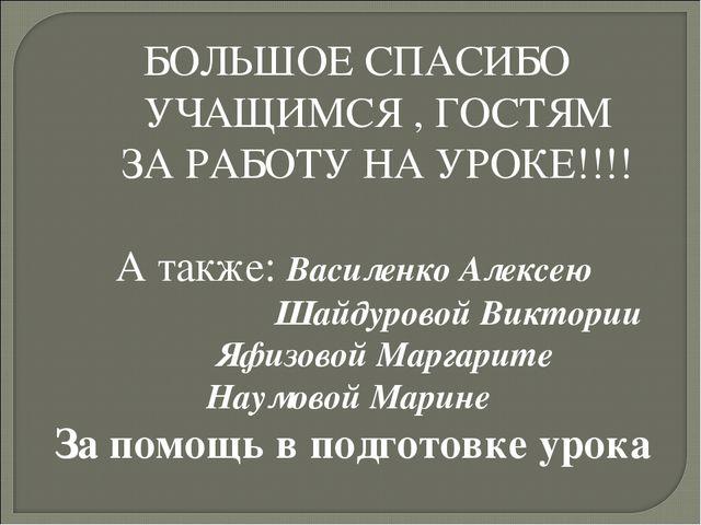 БОЛЬШОЕ СПАСИБО УЧАЩИМСЯ , ГОСТЯМ ЗА РАБОТУ НА УРОКЕ!!!! А также: Василенко...