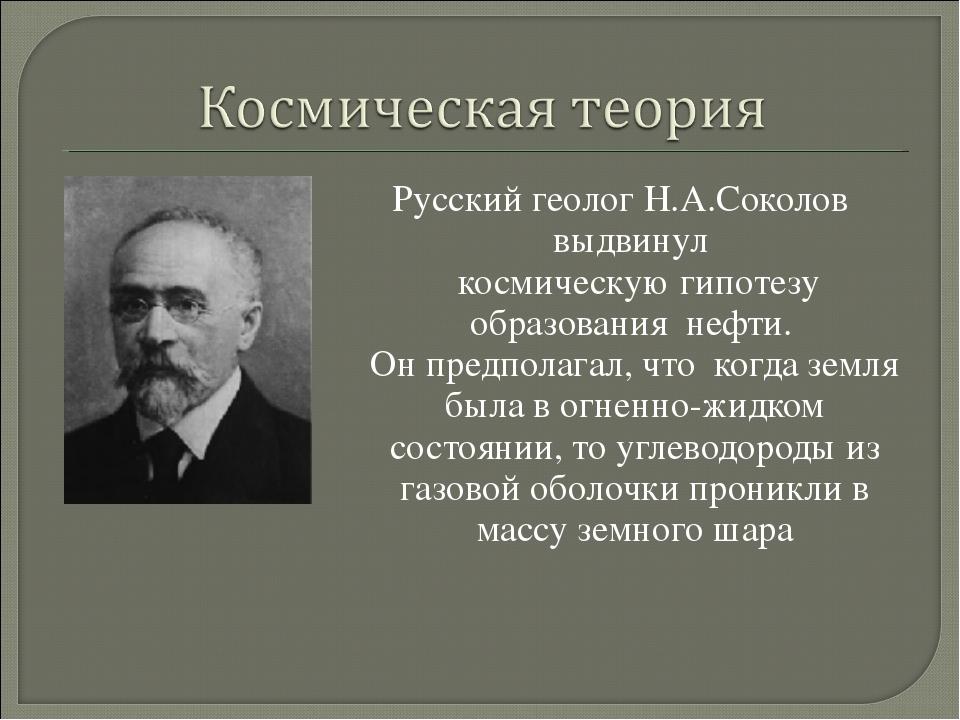 Русский геолог Н.А.Соколов выдвинул космическую гипотезу образования нефти. О...