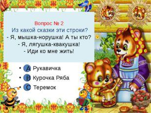 Вопрос № 2 Из какой сказки эти строки? - Я, мышка-норушка! А ты кто? - Я, ляг