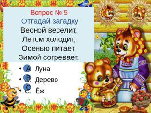 Вопрос № 5 Отгадай загадку Весной веселит, Летом холодит, Осенью питает, Зимо