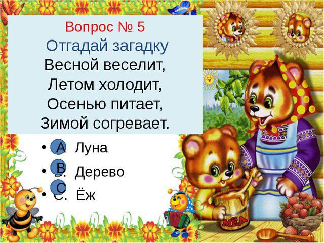 Вопрос № 5 Отгадай загадку Весной веселит, Летом холодит, Осенью питает, Зимо...
