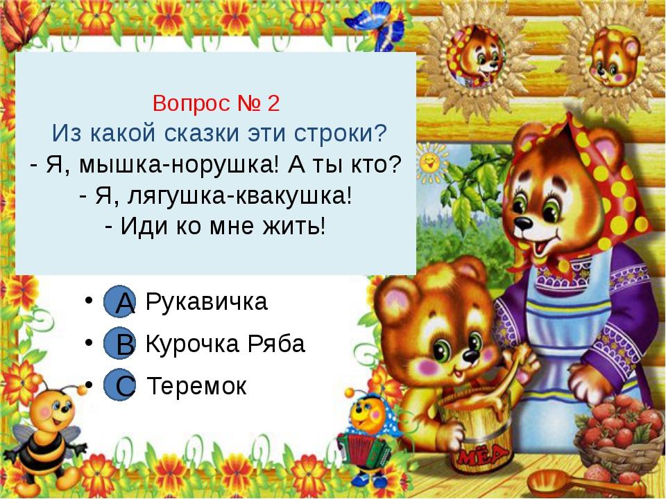 Вопрос № 2 Из какой сказки эти строки? - Я, мышка-норушка! А ты кто? - Я, ляг...