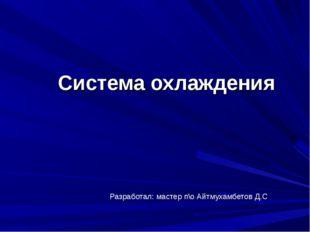 Система охлаждения Разработал: мастер п\о Айтмухамбетов Д.С