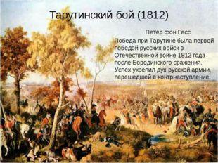 Тарутинский бой (1812) Петер фон Гесс Победа при Тарутине была первой победой