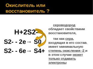 Окислитель или восстановитель ? H+2S2- S2- - 2е→ S0 S2- - 6е→ S4+ сероводород