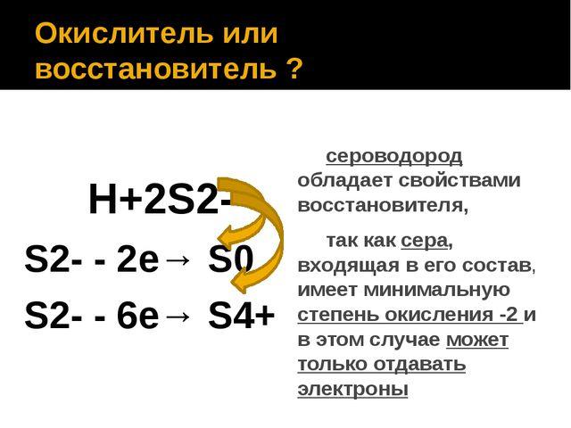 Окислитель или восстановитель ? H+2S2- S2- - 2е→ S0 S2- - 6е→ S4+ сероводород...