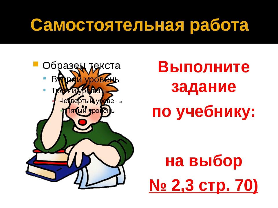 Самостоятельная работа Выполните задание по учебнику: на выбор № 2,3 стр. 70)