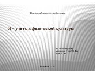 Я – учитель физической культуры Кемеровский педагогический колледж Выполнила