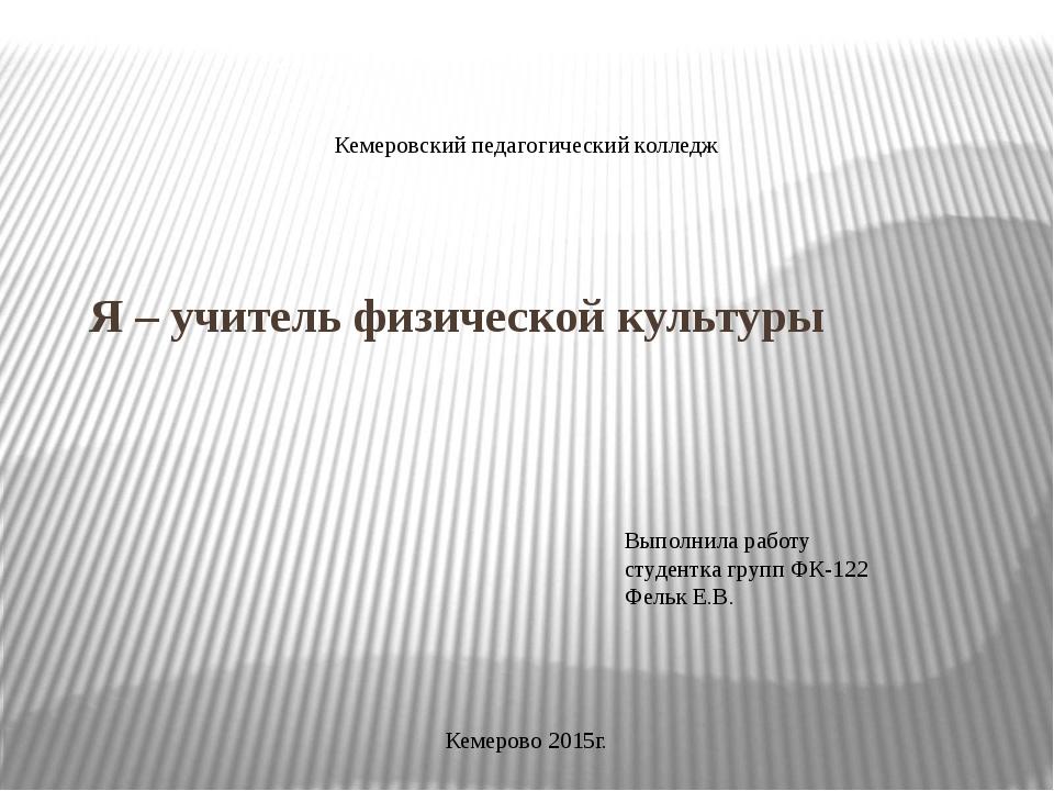 Я – учитель физической культуры Кемеровский педагогический колледж Выполнила...