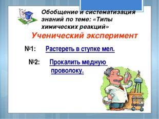 Ученический эксперимент Обобщение и систематизация знаний по теме: «Типы хим