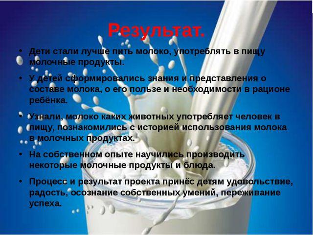 Результат. Дети стали лучше пить молоко, употреблять в пищу молочные продукты...