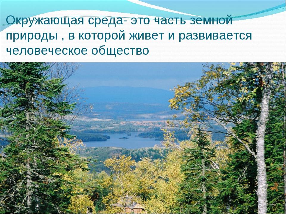 Окружающая среда- это часть земной природы , в которой живет и развивается че...