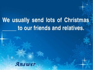 We usually send lots of Christmas _____ to our friends and relatives. Answer