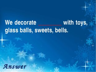 We decorate ________ with toys, glass balls, sweets, bells. Answer