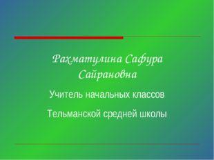Рахматулина Сафура Сайрановна Учитель начальных классов Тельманской средней ш